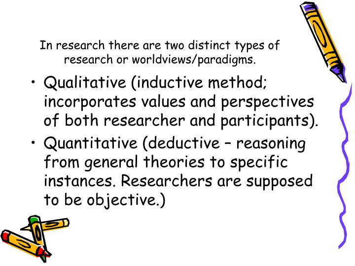 In research there are two distinct types of research or worldviews/paradigms.