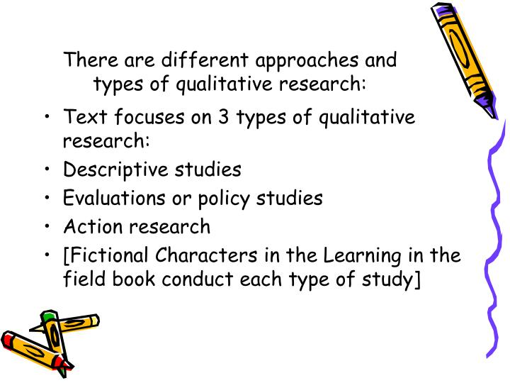 There are different approaches and types of qualitative research: