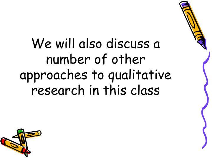 We will also discuss a number of other approaches to qualitative research in this class