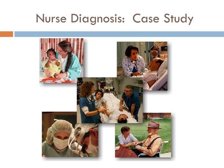 Nurse Diagnosis:  Case Study