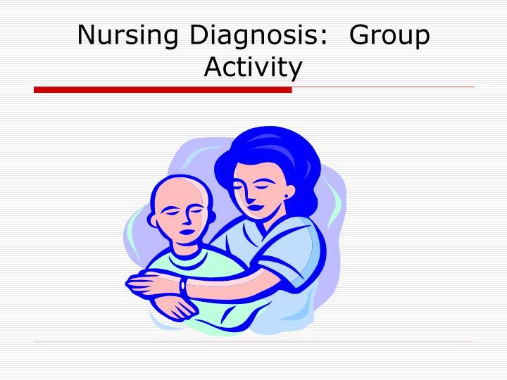 Nursing Diagnosis:  Group Activity