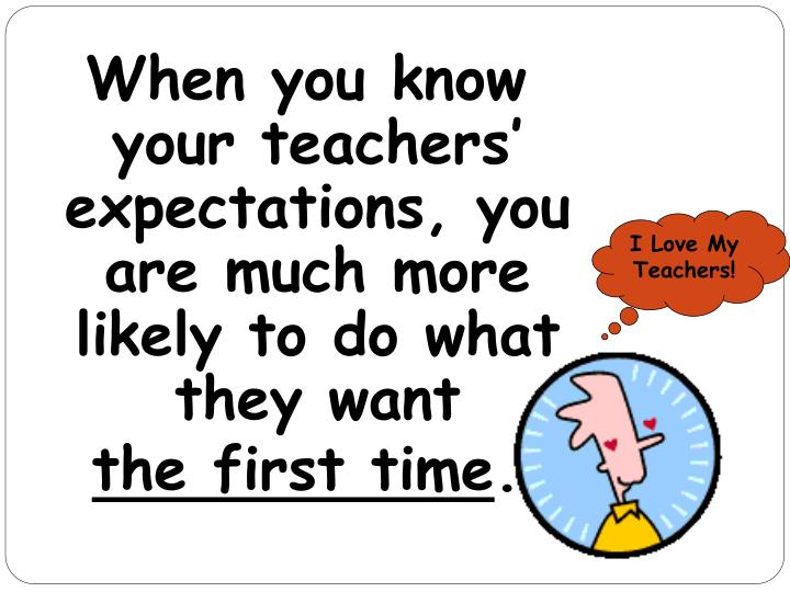 When you know your teachers' expectations, you are much more likely to do what they want