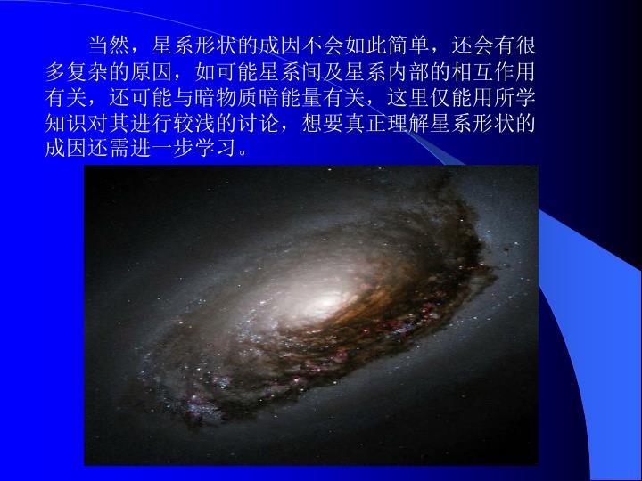 当然,星系形状的成因不会如此简单,还会有很多复杂的原因,如可能星系间及星系内部的相互作用有关,还可能与暗物质暗能量有关,这里仅能用所学知识对其进行较浅的讨论,想要真正理解星系形状的成因还需进一步学习。