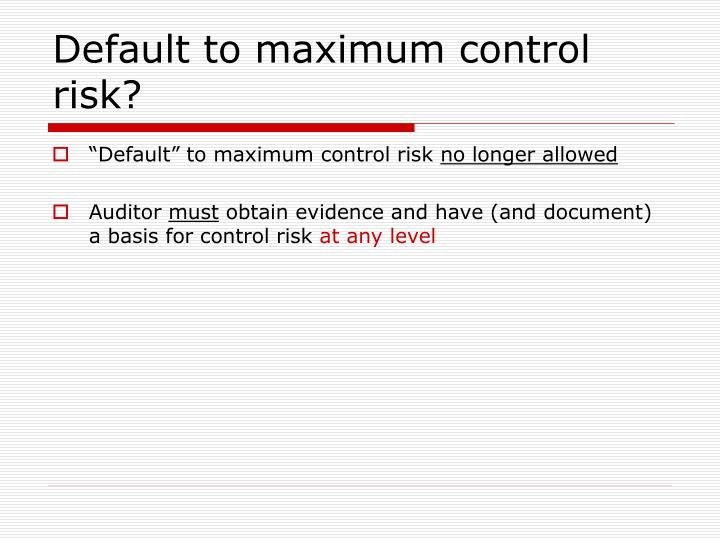 Default to maximum control risk?