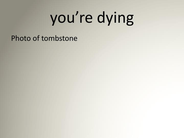 you're dying