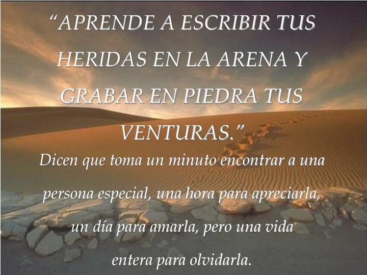 """""""APRENDE A ESCRIBIR TUS HERIDAS EN LA ARENA Y GRABAR EN PIEDRA TUS"""