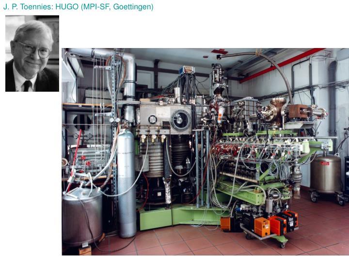 J. P. Toennies: HUGO (MPI-SF, Goettingen)