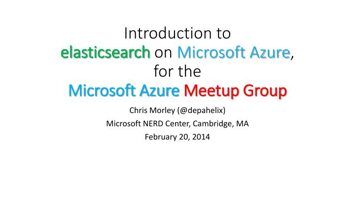 i ntroduction to elasticsearch on microsoft azure for the microsoft azure m eetup group n.