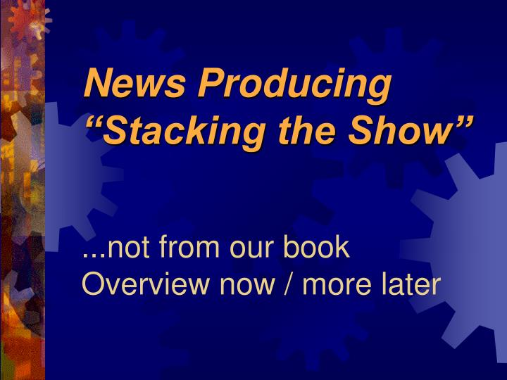 News producing stacking the show not from our book overview now more later