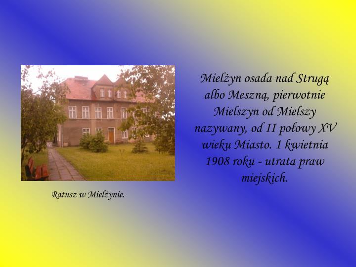 Mielżyn osada nad Strugą albo Meszną, pierwotnie Mielszyn od Mielszy nazywany, od II połowy XV w...