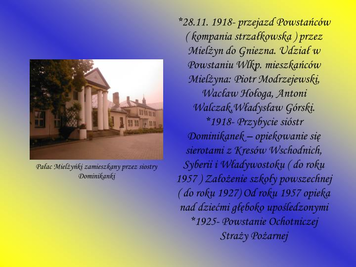 *28.11. 1918- przejazd Powstańców ( kompania strzałkowska ) przez Mielżyn do Gniezna. Udział w Powstaniu Wlkp. mieszkańców Mielżyna: Piotr Modrzejewski, Wacław Hołoga, Antoni Walczak,Władysław Górski.