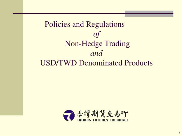 Policies and regulations of non hedge trading and usd twd denominated products