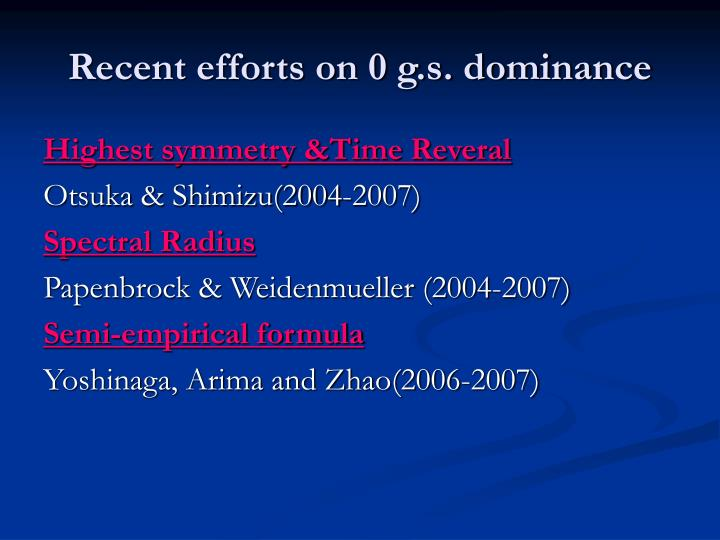 Recent efforts on 0 g.s. dominance