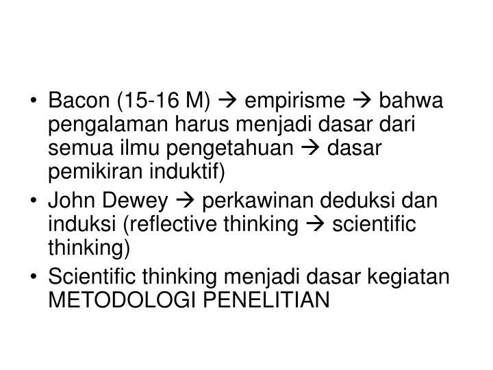Bacon (15-16 M)  empirisme  bahwa pengalaman harus menjadi dasar dari semua ilmu pengetahuan  dasar pemikiran induktif)