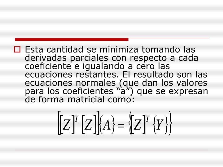 """Esta cantidad se minimiza tomando las derivadas parciales con respecto a cada coeficiente e igualando a cero las ecuaciones restantes. El resultado son las ecuaciones normales (que dan los valores para los coeficientes """"a"""") que se expresan de forma matricial como:"""