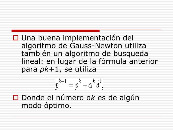 Una buena implementación del algoritmo de Gauss-Newton utiliza también un algoritmo de busqueda lineal: en lugar de la fórmula anterior para