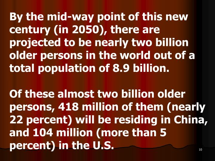 By the mid-way point of this new century (in 2050), there are projected to be nearly two billion older persons in the world out of a total population of 8.9 billion.
