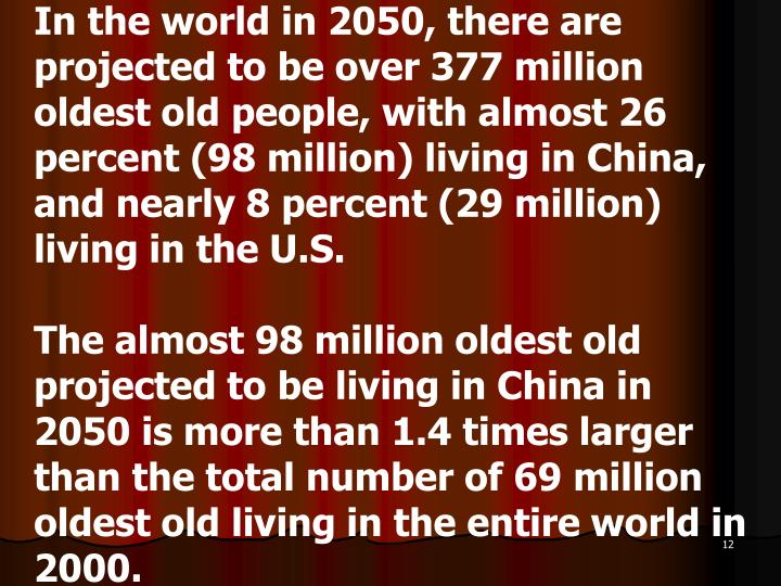 In the world in 2050, there are projected to be over 377 million oldest old people, with almost 26 percent (98 million) living in China, and nearly 8 percent (29 million) living in the U.S.