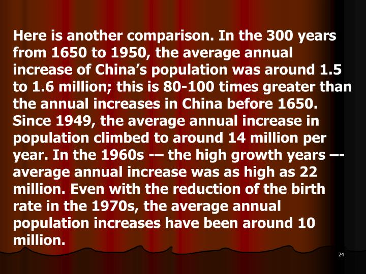 Here is another comparison. In the 300 years from 1650 to 1950, the average annual increase of China's population was around 1.5 to 1.6 million; this is 80-100 times greater than the annual increases in China before 1650. Since 1949, the average annual increase in population climbed to around 14 million per year. In the 1960s -– the high growth years –- average annual increase was as high as 22 million. Even with the reduction of the birth rate in the 1970s, the average annual population increases have been around 10 million.
