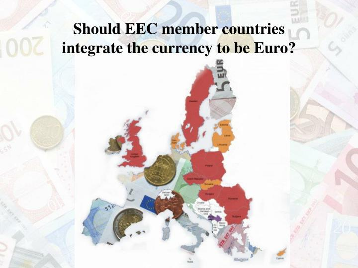 Should eec member countries integrate the currency to be euro