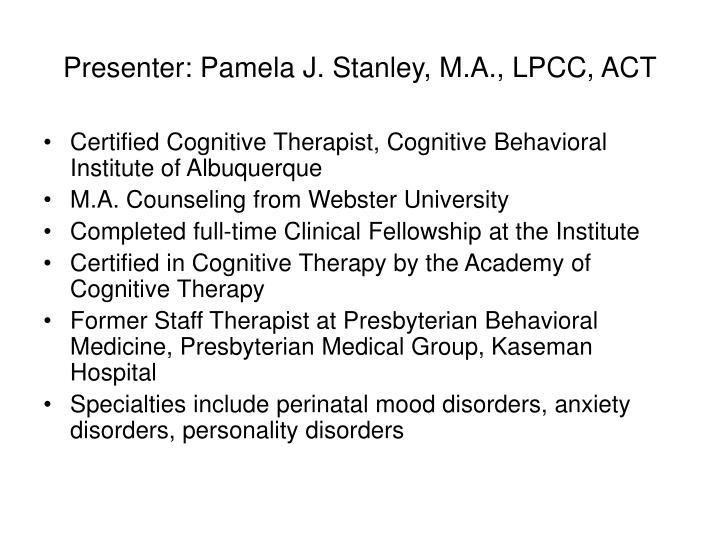 Presenter: Pamela J. Stanley, M.A., LPCC, ACT