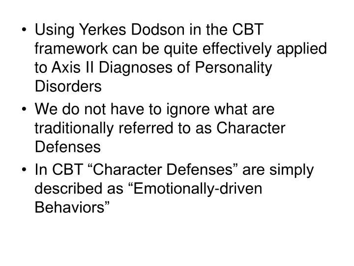 Using Yerkes Dodson in the CBT framework can be quite effectively applied to Axis II Diagnoses of Personality Disorders