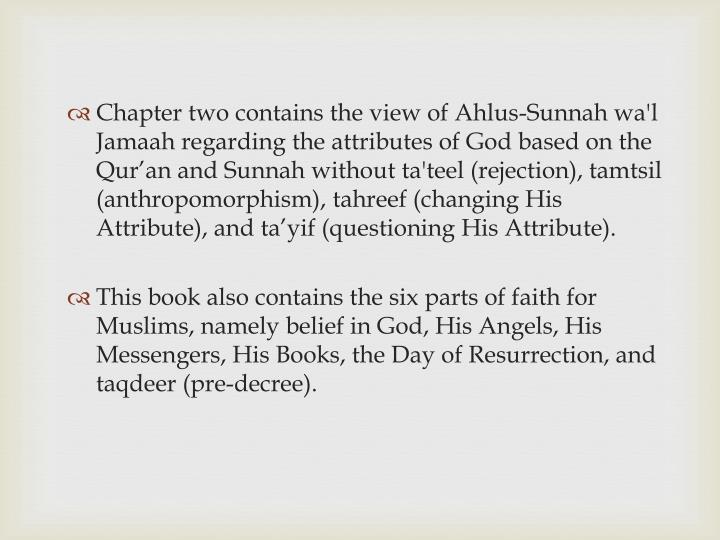 Chapter two contains the view of Ahlus-Sunnah wa'l Jamaah regarding the attributes of God based on the Qur'an and Sunnah without ta'teel (rejection), tamtsil (anthropomorphism), tahreef (changing His Attribute), and ta'yif (questioning His Attribute).
