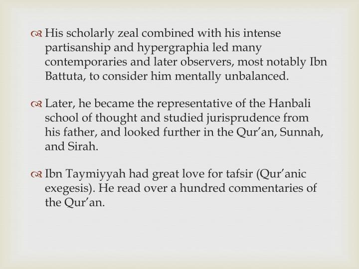 His scholarly zeal combined with his intense partisanship and hypergraphia led many contemporaries and later observers, most notably Ibn Battuta, to consider him mentally unbalanced.