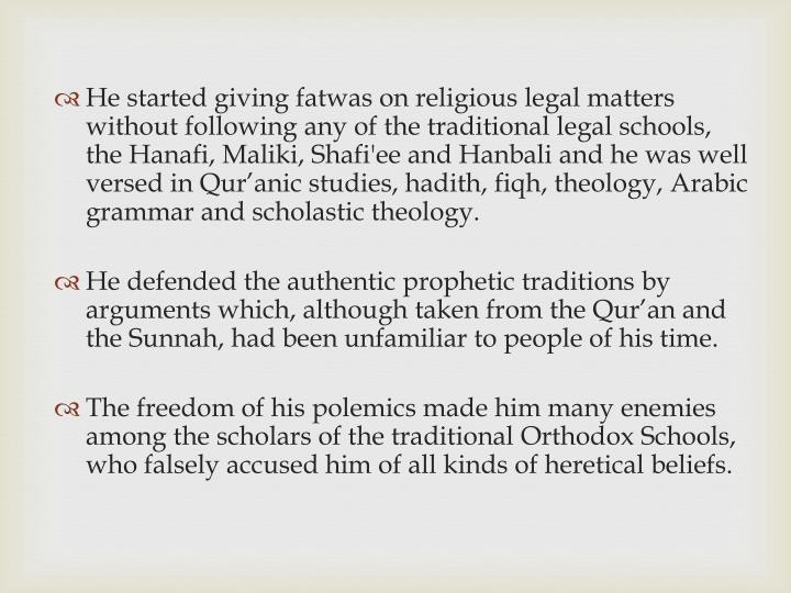 He started giving fatwas on religious legal matters without following any of the traditional legal schools, the Hanafi, Maliki, Shafi'ee and Hanbali and he was well versed in Qur'anic studies, hadith, fiqh, theology, Arabic grammar and scholastic theology.