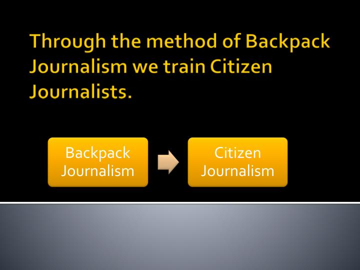 Through the method of Backpack Journalism we train Citizen Journalists.
