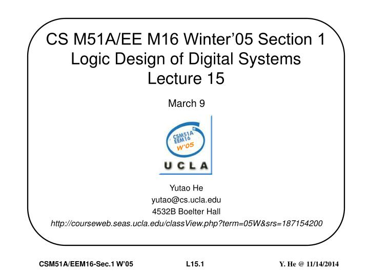 cs m51a ee m16 winter 05 section 1 logic design of digital systems lecture 15 n.