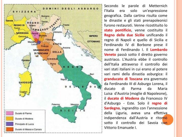 Secondo le parole di Metternich l'Italia era solo un'espressione geografica. Dalla cartina risulta come le dinastie e gli stati prenapoleonici furono restaurati. Venne ricostituito lo