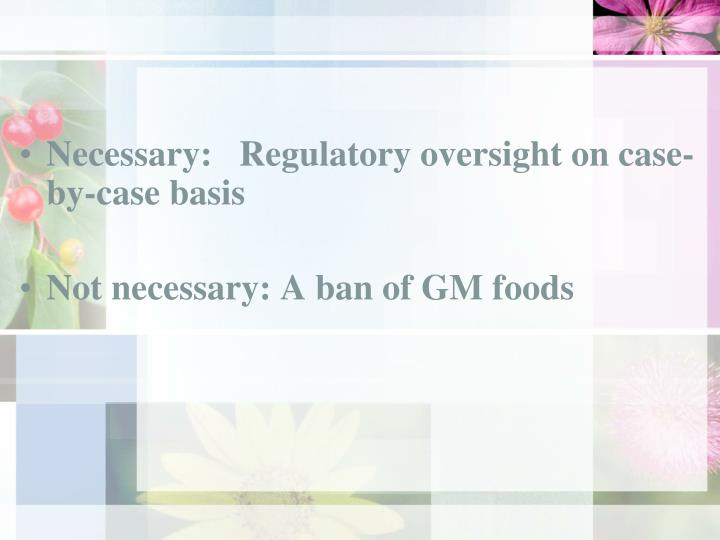 Necessary:   Regulatory oversight on case-by-case basis