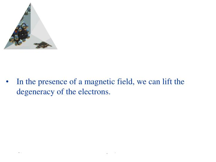 In the presence of a magnetic field, we can lift the degeneracy of the electrons.