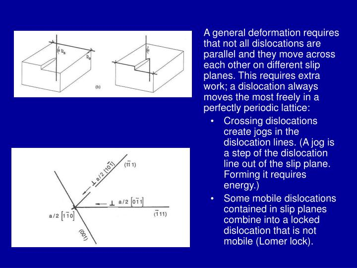 A general deformation requires that not all dislocations are parallel and they move across each other on different slip planes. This requires extra work; a dislocation always moves the most freely in a perfectly periodic lattice: