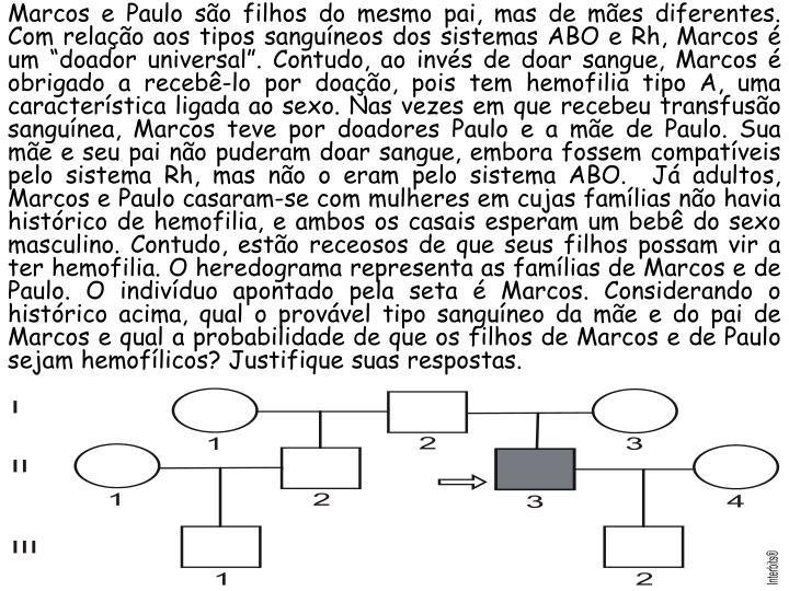 """Marcos e Paulo são filhos do mesmo pai, mas de mães diferentes. Com relação aos tipos sanguíneos dos sistemas ABO e Rh, Marcos é um """"doador universal"""". Contudo, ao invés de doar sangue, Marcos é obrigado a recebê-lo por doação, pois tem hemofilia tipo A, uma característica ligada ao sexo. Nas vezes em que recebeu transfusão sanguínea, Marcos teve por doadores Paulo e a mãe de Paulo. Sua mãe e seu pai não puderam doar sangue, embora fossem compatíveis pelo sistema Rh, mas não o eram pelo sistema ABO.  Já adultos, Marcos e Paulo casaram-se com mulheres em cujas famílias não havia histórico de hemofilia, e ambos os casais esperam um bebê do sexo masculino. Contudo, estão receosos de que seus filhos possam vir a ter hemofilia. O"""
