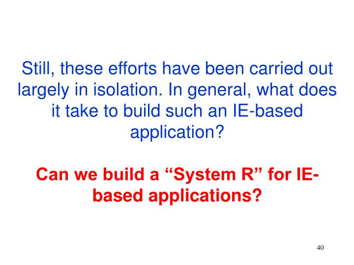 Still, these efforts have been carried out largely in isolation. In general, what does it take to build such an IE-based application?