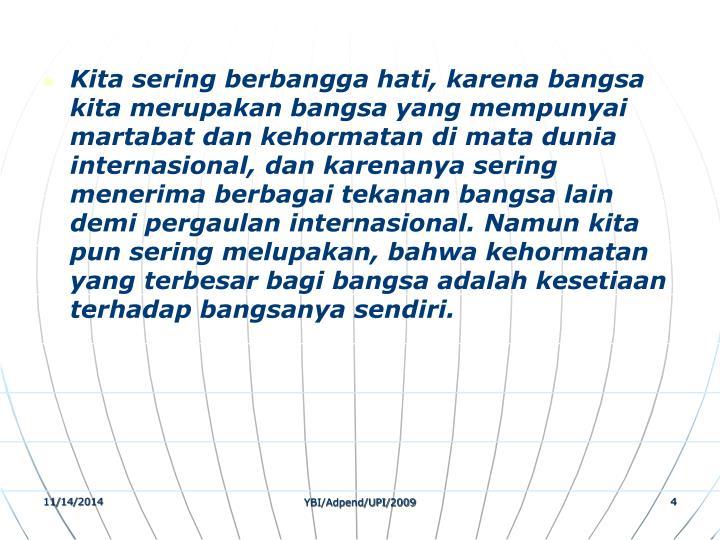Kita sering berbangga hati, karena bangsa kita merupakan bangsa yang mempunyai martabat dan kehormatan di mata dunia internasional, dan karenanya sering menerima berbagai tekanan bangsa lain demi pergaulan internasional. Namun kita pun sering melupakan, bahwa kehormatan yang terbesar bagi bangsa adalah kesetiaan terhadap bangsanya sendiri.