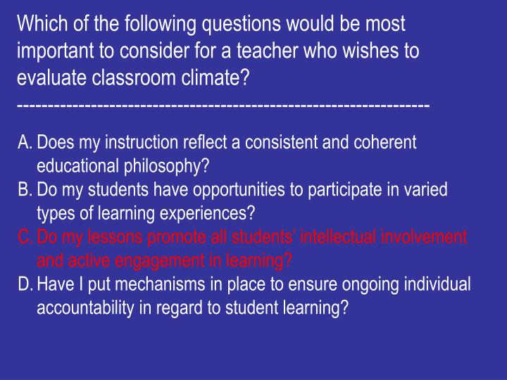 Which of the following questions would be most important to consider for a teacher who wishes to evaluate classroom climate?