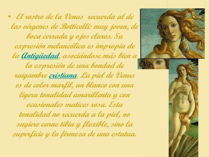 El rostro de la Venus  recuerda al de las vírgenes de Botticelli: muy joven, de boca cerrada y ojos claros. Su expresión melancólica es impropia de la