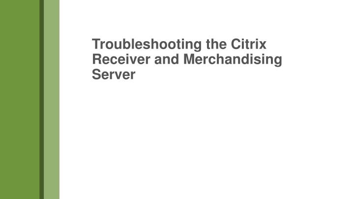 Troubleshooting the Citrix Receiver and Merchandising Server