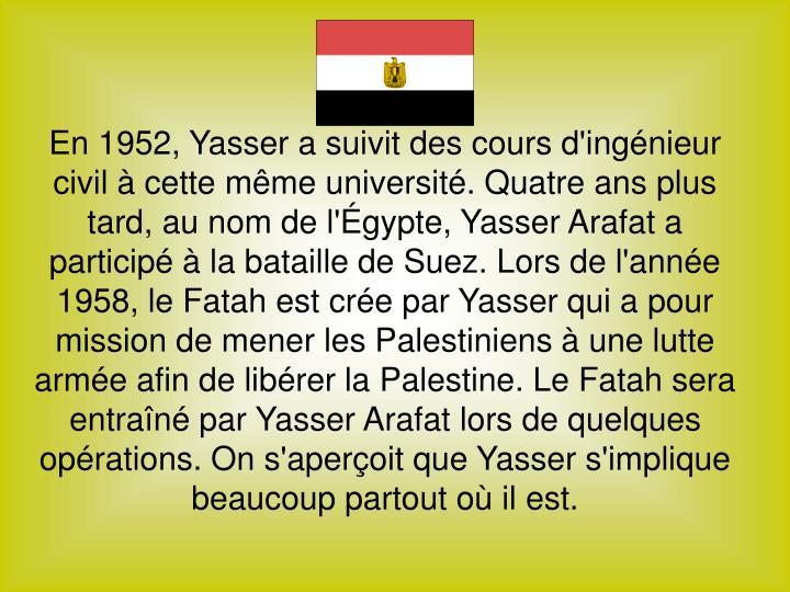 En 1952, Yasser a suivit des cours d'ingénieur civil à cette même université. Quatre ans plus tard, au nom de l'Égypte, Yasser Arafat a participé à la bataille de Suez. Lors de l'année 1958, le Fatah est crée par Yasser qui a pour mission de mener les Palestiniens à une lutte armée afin de libérer la Palestine. Le Fatah sera entraîné par Yasser Arafat lors de quelques opérations. On s'aperçoit que Yasser s'implique beaucoup partout où il est.