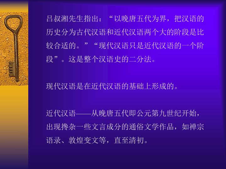"""吕叔湘先生指出:""""以晚唐五代为界,把汉语的历史分为古代汉语和近代汉语两个大的阶段是比较合适的。""""""""现代汉语只是近代汉语的一个阶段""""。这是整个汉语史的二分法。"""