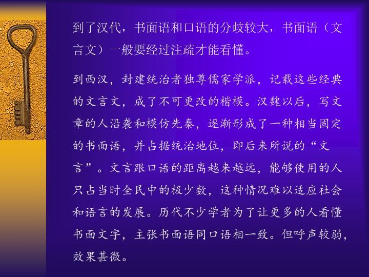 到了汉代,书面语和口语的分歧较大,书面语(文言文)一般要经过注疏才能看懂。