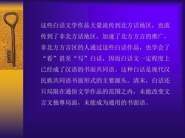 """这些白话文学作品大量流传到北方话地区,也流传到了非北方话地区,加速了北方方言的推广,非北方方言区的人通过这些白话作品,也学会了""""看""""甚至""""写""""白话,因而白话文一定程度上已经成了汉语的书面共同语。这种白话是现代汉民族共同语书面形式的主要源头。清末,白话还只局限在通俗文学作品的范围之内,未能改变文言文独尊局面,未能成为通用的书面语。"""