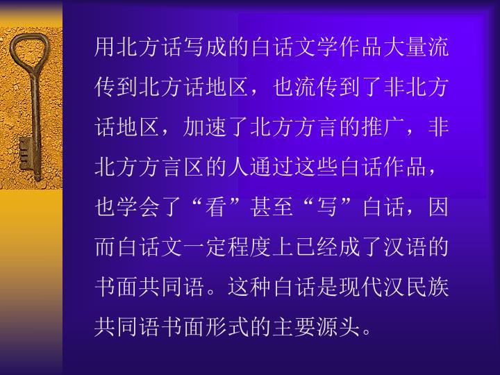 """用北方话写成的白话文学作品大量流传到北方话地区,也流传到了非北方话地区,加速了北方方言的推广,非北方方言区的人通过这些白话作品,也学会了""""看""""甚至""""写""""白话,因而白话文一定程度上已经成了汉语的书面共同语。这种白话是现代汉民族共同语书面形式的主要源头。"""