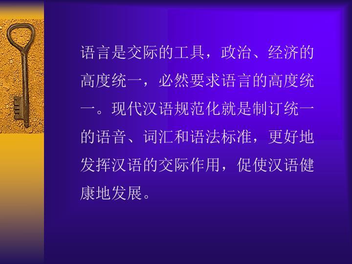 语言是交际的工具,政治、经济的高度统一,必然要求语言的高度统一。现代汉语规范化就是制订统一的语音、词汇和语法标准,更好地发挥汉语的交际作用,促使汉语健康地发展。