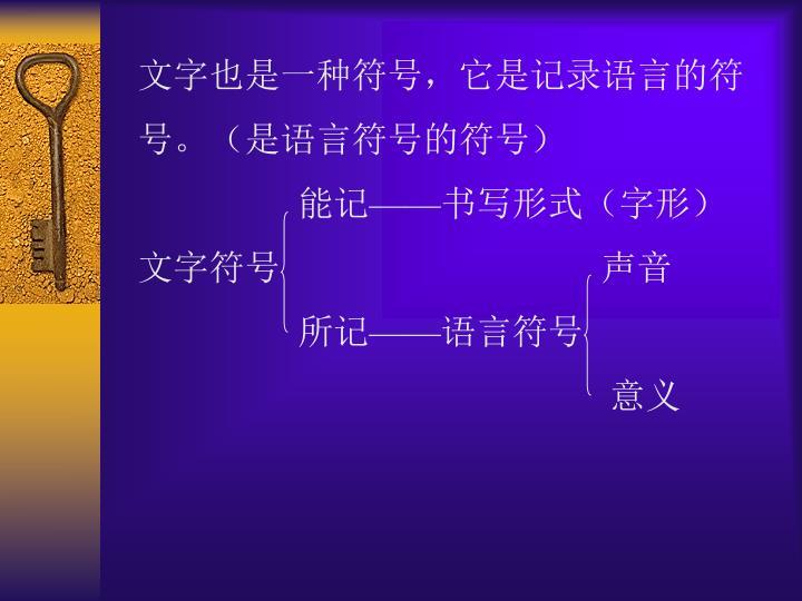 文字也是一种符号,它是记录语言的符号。(是语言符号的符号)