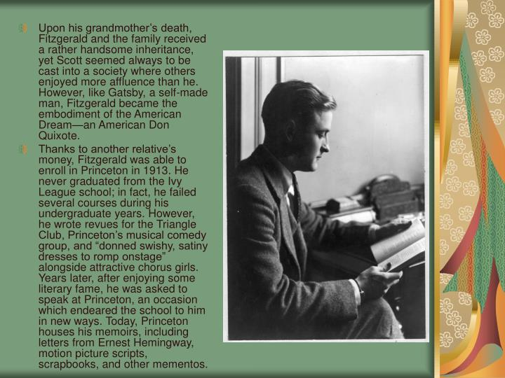 Upon his grandmother's death, Fitzgerald and the family received a rather handsome inheritance, yet Scott seemed always to be cast into a society where others enjoyed more affluence than he. However, like Gatsby, a self-made man, Fitzgerald became the embodiment of the American Dream—an American Don Quixote.