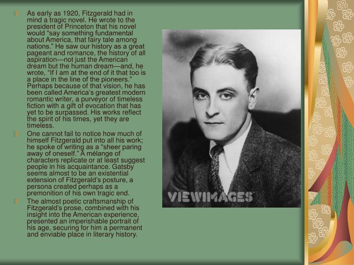 """As early as 1920, Fitzgerald had in mind a tragic novel. He wrote to the president of Princeton that his novel would """"say something fundamental about America, that fairy tale among nations."""" He saw our history as a great pageant and romance, the history of all aspiration—not just the American dream but the human dream—and, he wrote, """"If I am at the end of it that too is a place in the line of the pioneers."""" Perhaps because of that vision, he has been called America's greatest modern romantic writer, a purveyor of timeless fiction with a gift of evocation that has yet to be surpassed. His works reflect the spirit of his times, yet they are timeless."""